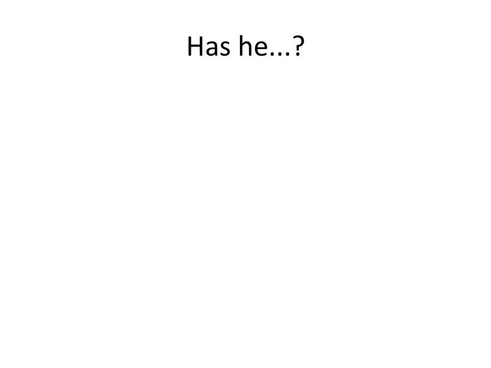 Has he...?
