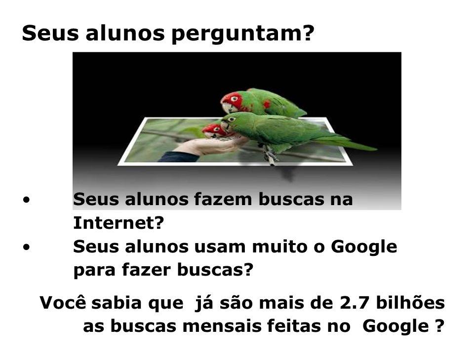 Seus alunos perguntam? •Seus alunos fazem buscas na Internet? •Seus alunos usam muito o Google para fazer buscas? Você sabia que já são mais de 2.7 bi