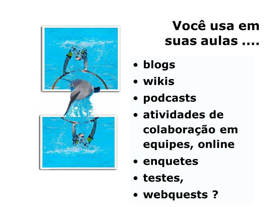 Você usa em suas aulas.... •blogs •wikis •podcasts •atividades de colaboração em equipes, online •enquetes •testes, •webquests ?