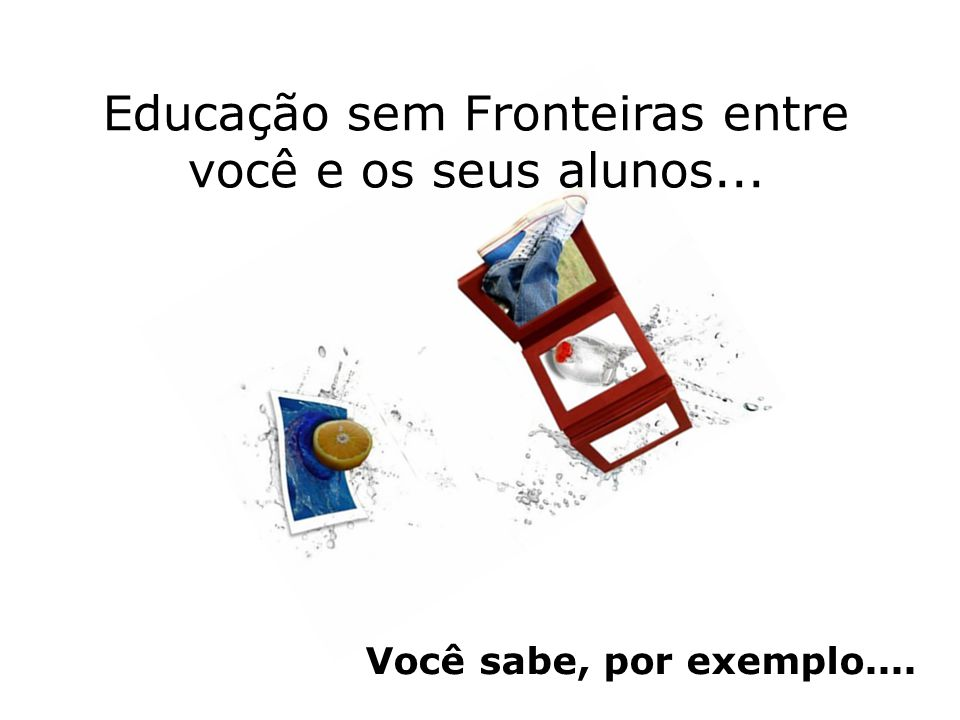 Educação sem Fronteiras entre você e os seus alunos... Você sabe, por exemplo....
