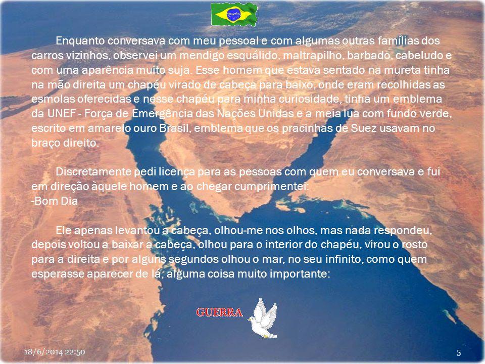 Eu que na época já era Presidente da Associação Brasileira das Forças de Paz (SP) e que procurava fazer com que as autoridades brasileiras reconhecessem o valor dos integrantes do Batalhão Suez, virei as costas para um colega que realmente estava carente de tudo, especialmente de atenção, de carinho e de respeito.