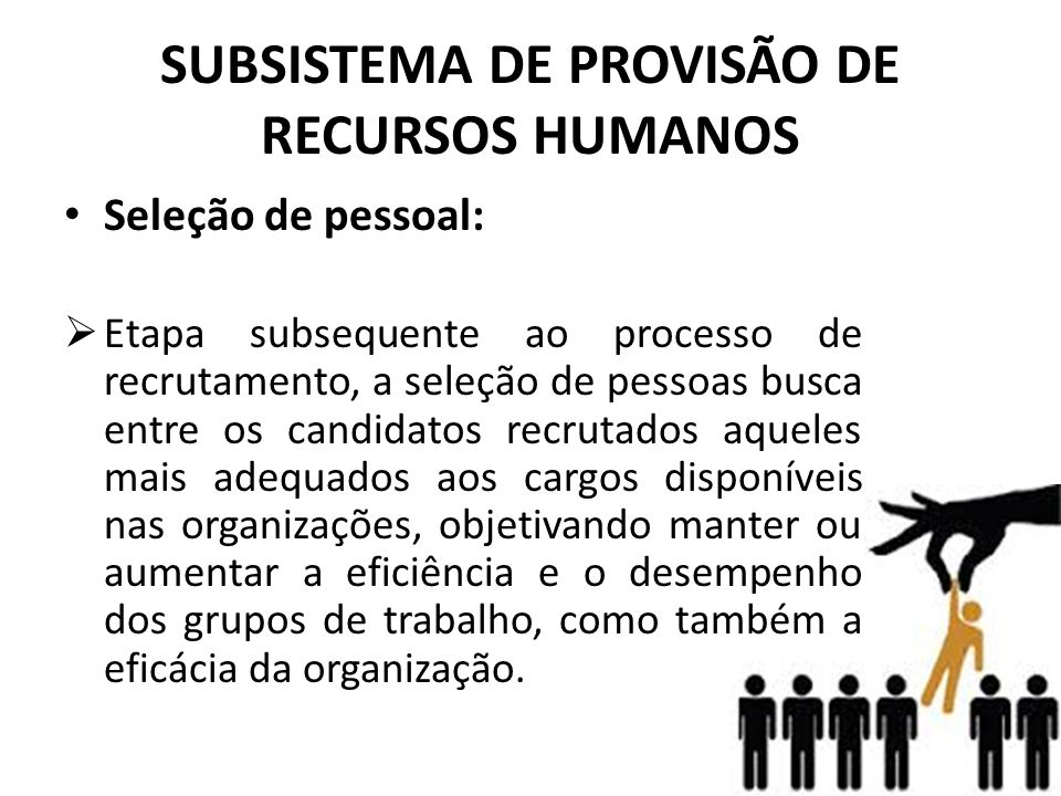 SUBSISTEMA DE PROVISÃO DE RECURSOS HUMANOS • Seleção de pessoal:  Etapa subsequente ao processo de recrutamento, a seleção de pessoas busca entre os