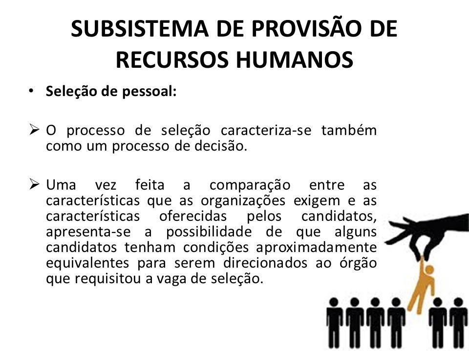 SUBSISTEMA DE PROVISÃO DE RECURSOS HUMANOS • Seleção de pessoal:  O processo de seleção caracteriza-se também como um processo de decisão.  Uma vez