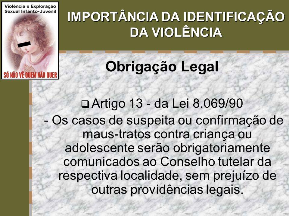IMPORTÂNCIA DA IDENTIFICAÇÃO DA VIOLÊNCIA Obrigação Legal  Artigo 13 - da Lei 8.069/90 - Os casos de suspeita ou confirmação de maus-tratos contra cr
