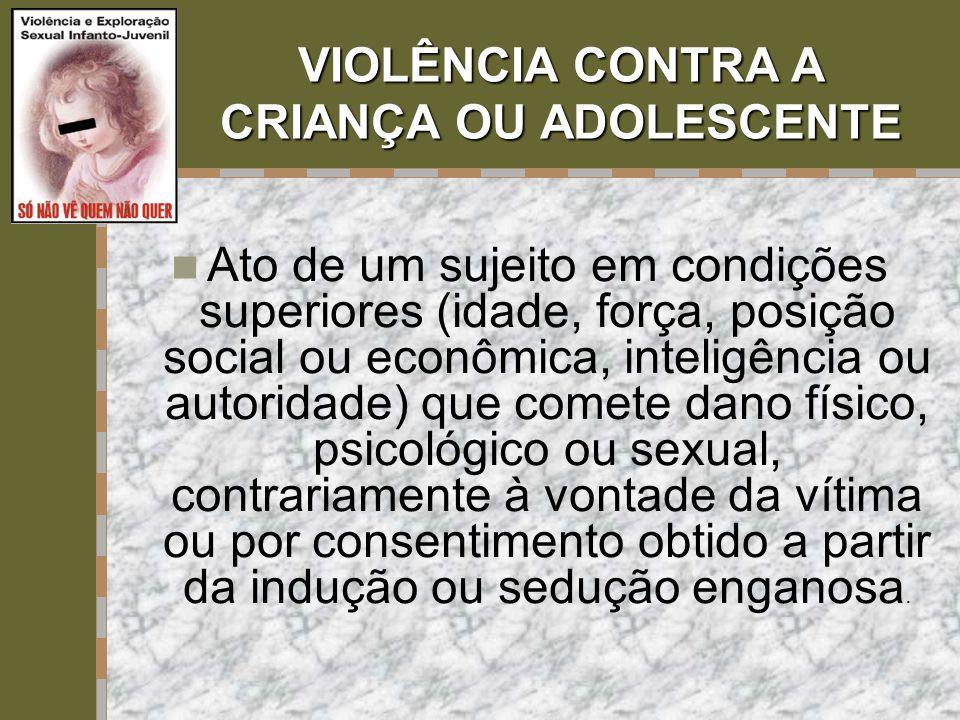 VIOLÊNCIA CONTRA A CRIANÇA OU ADOLESCENTE  Ato de um sujeito em condições superiores (idade, força, posição social ou econômica, inteligência ou auto