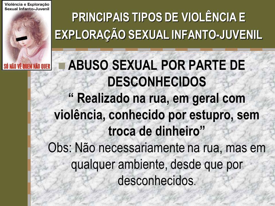 """PRINCIPAIS TIPOS DE VIOLÊNCIA E EXPLORAÇÃO SEXUAL INFANTO-JUVENIL  ABUSO SEXUAL POR PARTE DE DESCONHECIDOS """" Realizado na rua, em geral com violência"""