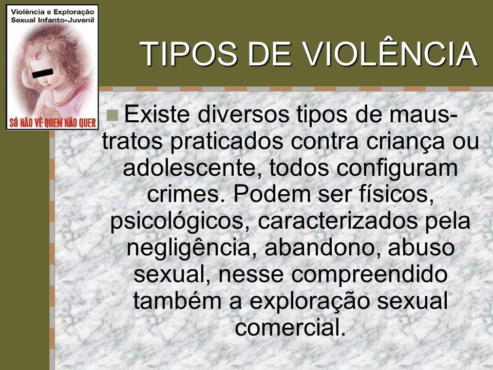 TIPOS DE VIOLÊNCIA  Existe diversos tipos de maus- tratos praticados contra criança ou adolescente, todos configuram crimes. Podem ser físicos, psico