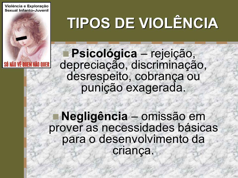 TIPOS DE VIOLÊNCIA  Psicológica – rejeição, depreciação, discriminação, desrespeito, cobrança ou punição exagerada.  Negligência – omissão em prover