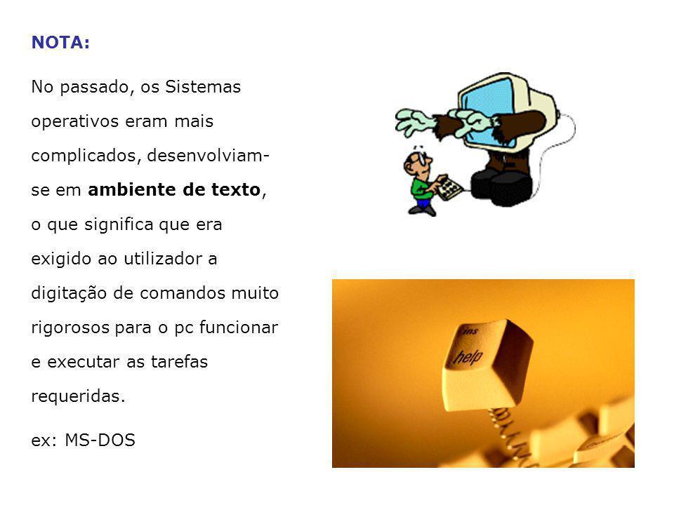 NOTA: No passado, os Sistemas operativos eram mais complicados, desenvolviam- se em ambiente de texto, o que significa que era exigido ao utilizador a