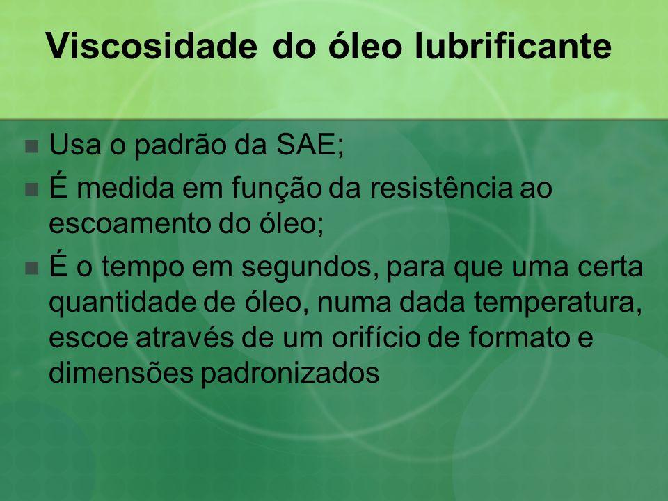Viscosidade do óleo lubrificante  Usa o padrão da SAE;  É medida em função da resistência ao escoamento do óleo;  É o tempo em segundos, para que u