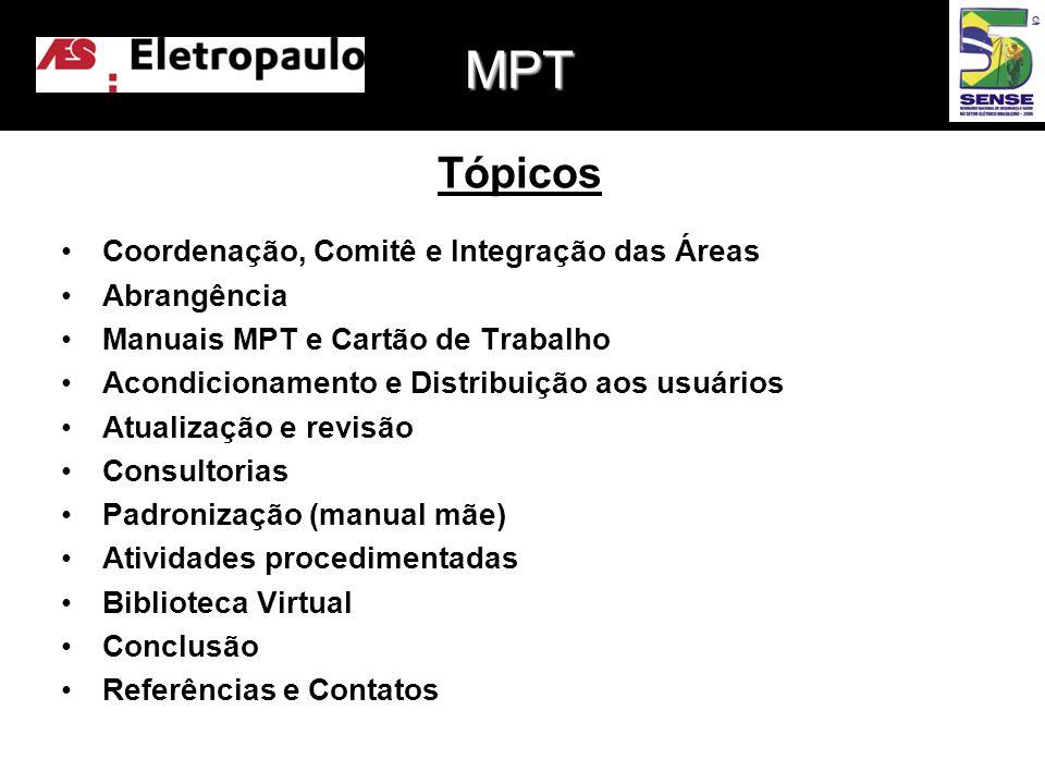 •Coordenação, Comitê e Integração das Áreas •Abrangência •Manuais MPT e Cartão de Trabalho •Acondicionamento e Distribuição aos usuários •Atualização e revisão •Consultorias •Padronização (manual mãe) •Atividades procedimentadas •Biblioteca Virtual •Conclusão •Referências e Contatos Tópicos MPT