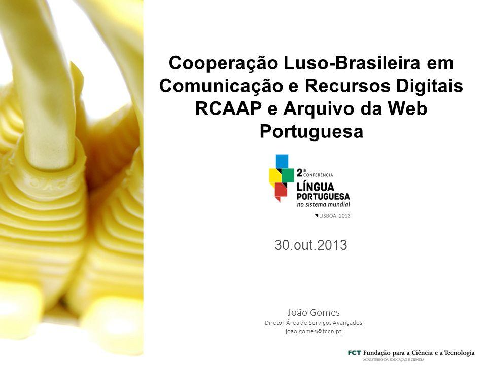 Cooperação Luso-Brasileira em Comunicação e Recursos Digitais RCAAP e Arquivo da Web Portuguesa 30.out.2013 João Gomes Diretor Área de Serviços Avançados joao.gomes@fccn.pt