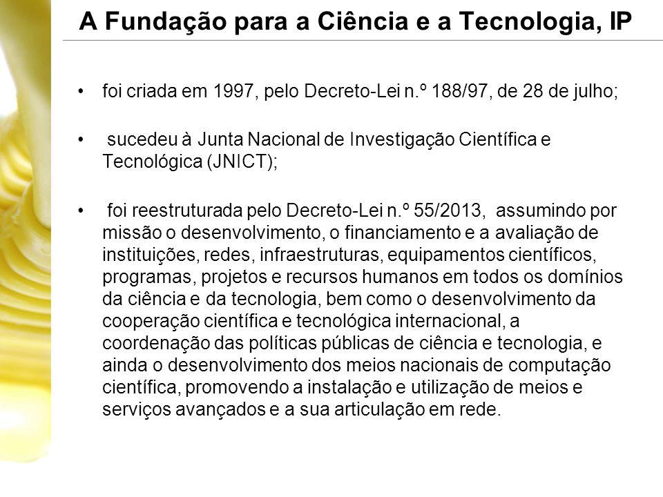 A Fundação para a Ciência e a Tecnologia, IP •foi criada em 1997, pelo Decreto-Lei n.º 188/97, de 28 de julho; • sucedeu à Junta Nacional de Investigação Científica e Tecnológica (JNICT); • foi reestruturada pelo Decreto-Lei n.º 55/2013, assumindo por missão o desenvolvimento, o financiamento e a avaliação de instituições, redes, infraestruturas, equipamentos científicos, programas, projetos e recursos humanos em todos os domínios da ciência e da tecnologia, bem como o desenvolvimento da cooperação científica e tecnológica internacional, a coordenação das políticas públicas de ciência e tecnologia, e ainda o desenvolvimento dos meios nacionais de computação científica, promovendo a instalação e utilização de meios e serviços avançados e a sua articulação em rede.