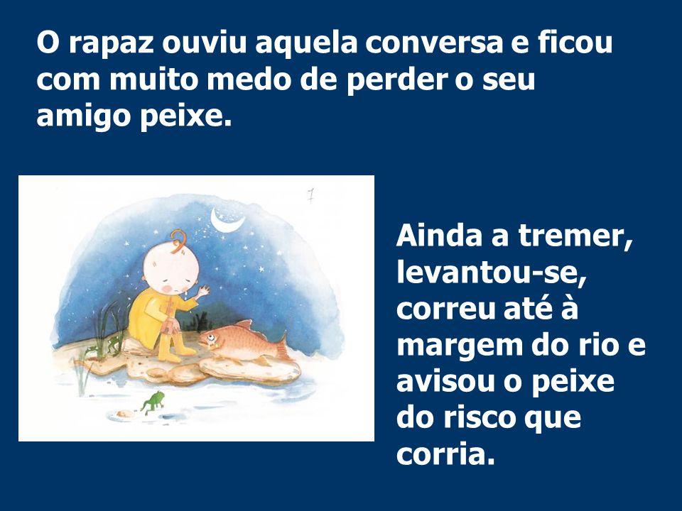 O rapaz ouviu aquela conversa e ficou com muito medo de perder o seu amigo peixe. Ainda a tremer, levantou-se, correu até à margem do rio e avisou o p