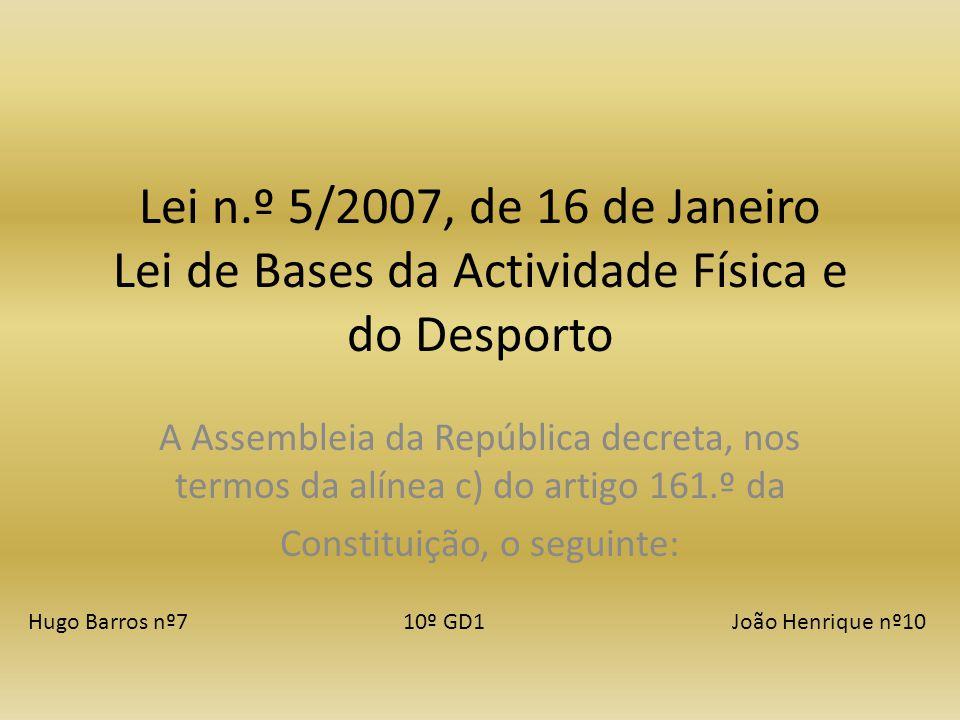 Lei n.º 5/2007, de 16 de Janeiro Lei de Bases da Actividade Física e do Desporto A Assembleia da República decreta, nos termos da alínea c) do artigo 161.º da Constituição, o seguinte: Hugo Barros nº7 10º GD1 João Henrique nº10