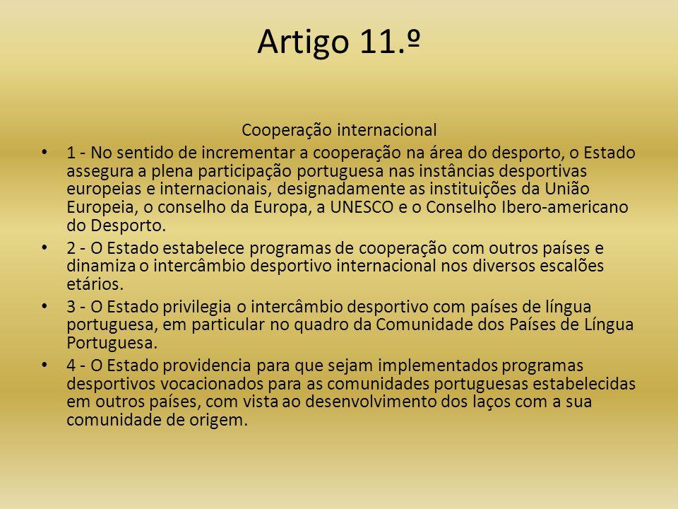 Artigo 11.º Cooperação internacional • 1 - No sentido de incrementar a cooperação na área do desporto, o Estado assegura a plena participação portuguesa nas instâncias desportivas europeias e internacionais, designadamente as instituições da União Europeia, o conselho da Europa, a UNESCO e o Conselho Ibero-americano do Desporto.