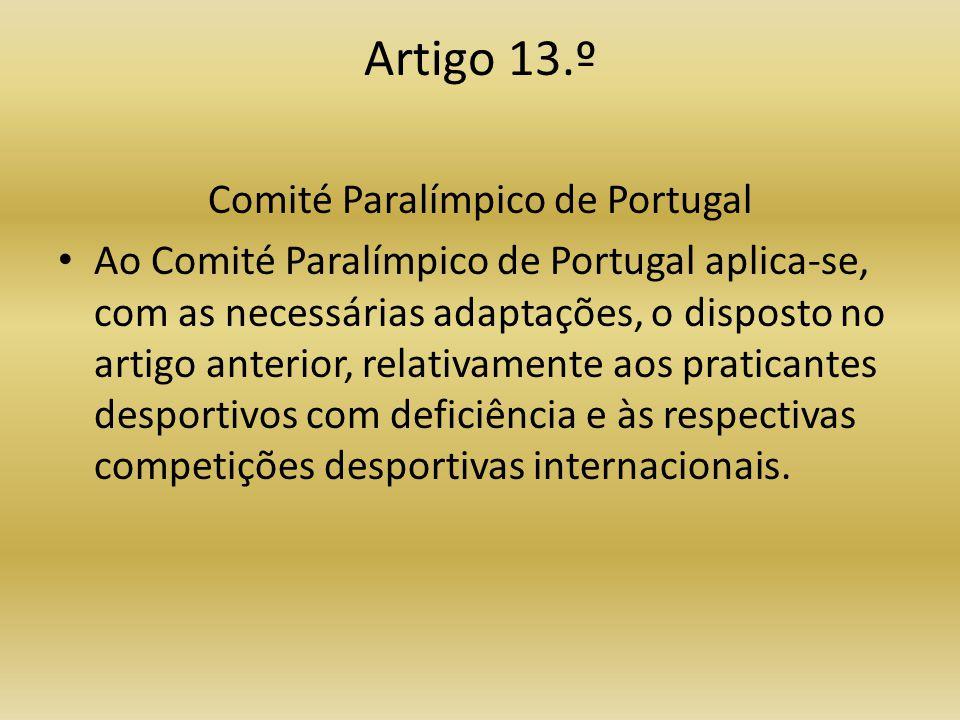Artigo 13.º Comité Paralímpico de Portugal • Ao Comité Paralímpico de Portugal aplica-se, com as necessárias adaptações, o disposto no artigo anterior, relativamente aos praticantes desportivos com deficiência e às respectivas competições desportivas internacionais.