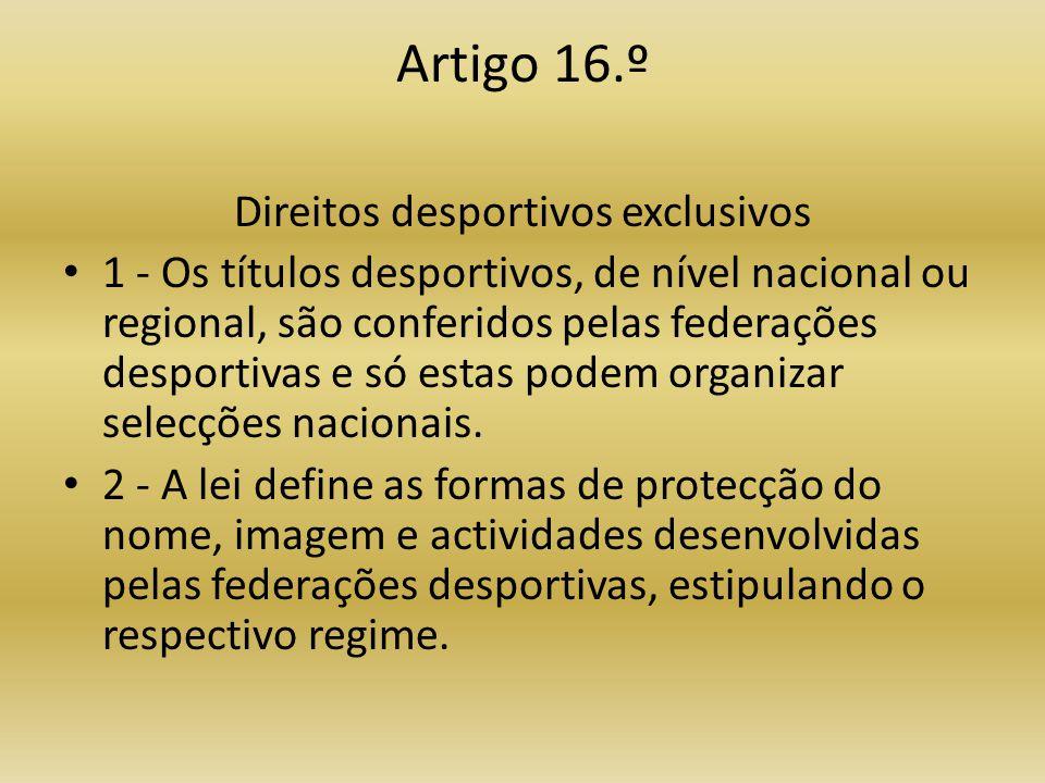 Artigo 16.º Direitos desportivos exclusivos • 1 - Os títulos desportivos, de nível nacional ou regional, são conferidos pelas federações desportivas e só estas podem organizar selecções nacionais.