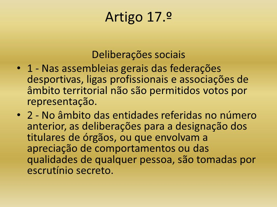 Artigo 17.º Deliberações sociais • 1 - Nas assembleias gerais das federações desportivas, ligas profissionais e associações de âmbito territorial não são permitidos votos por representação.