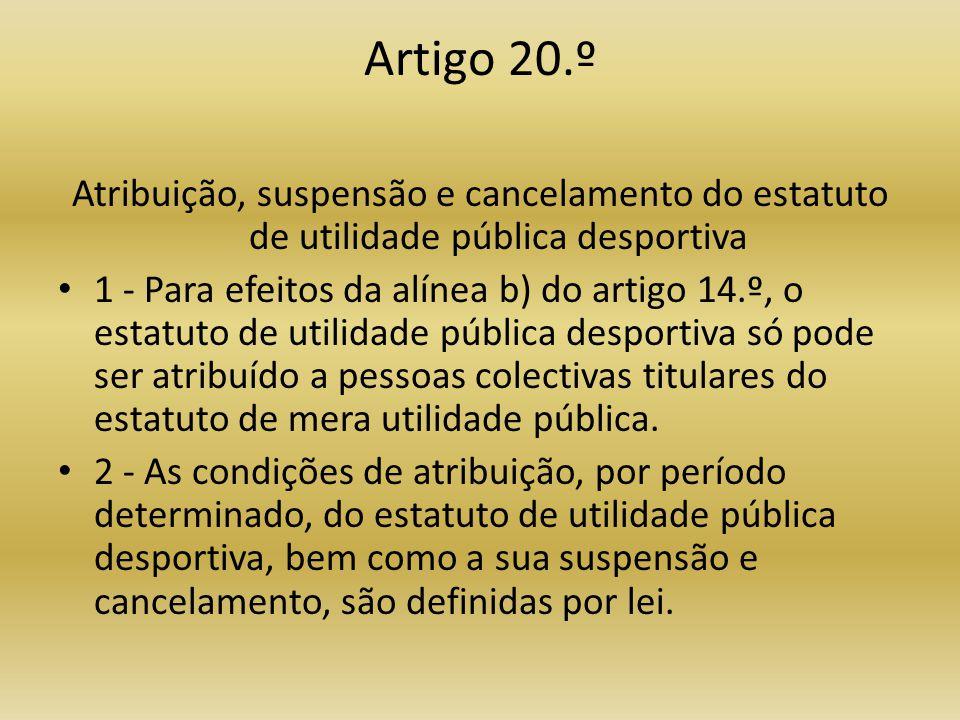 Artigo 20.º Atribuição, suspensão e cancelamento do estatuto de utilidade pública desportiva • 1 - Para efeitos da alínea b) do artigo 14.º, o estatuto de utilidade pública desportiva só pode ser atribuído a pessoas colectivas titulares do estatuto de mera utilidade pública.