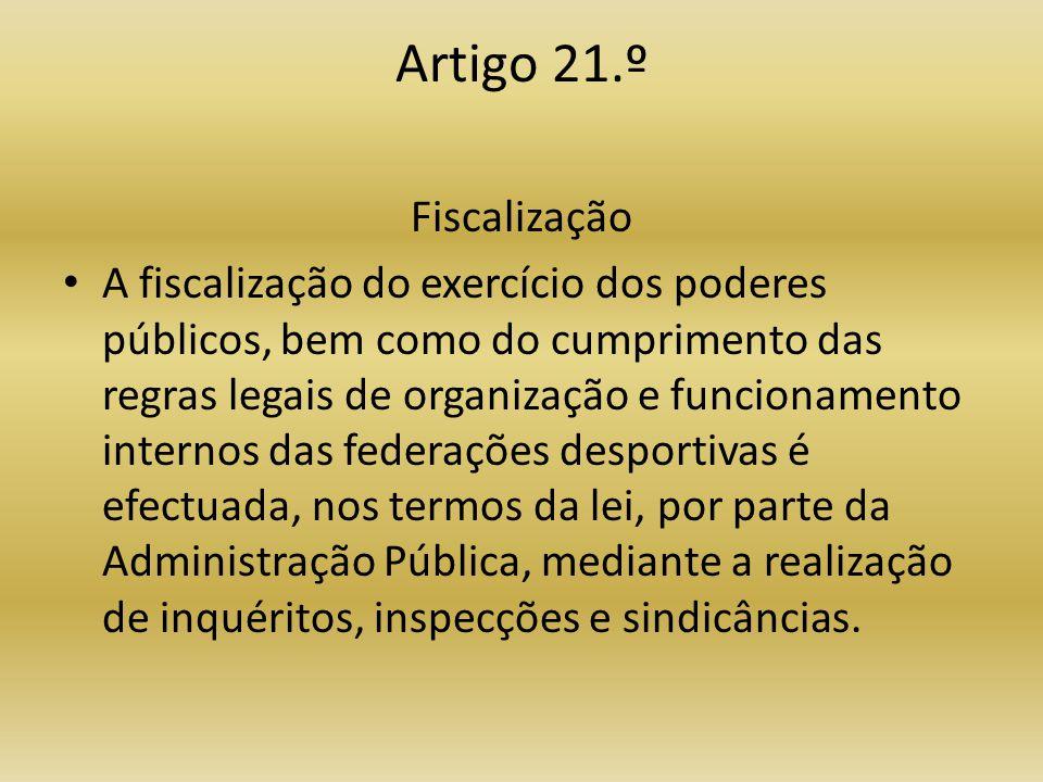 Artigo 21.º Fiscalização • A fiscalização do exercício dos poderes públicos, bem como do cumprimento das regras legais de organização e funcionamento internos das federações desportivas é efectuada, nos termos da lei, por parte da Administração Pública, mediante a realização de inquéritos, inspecções e sindicâncias.