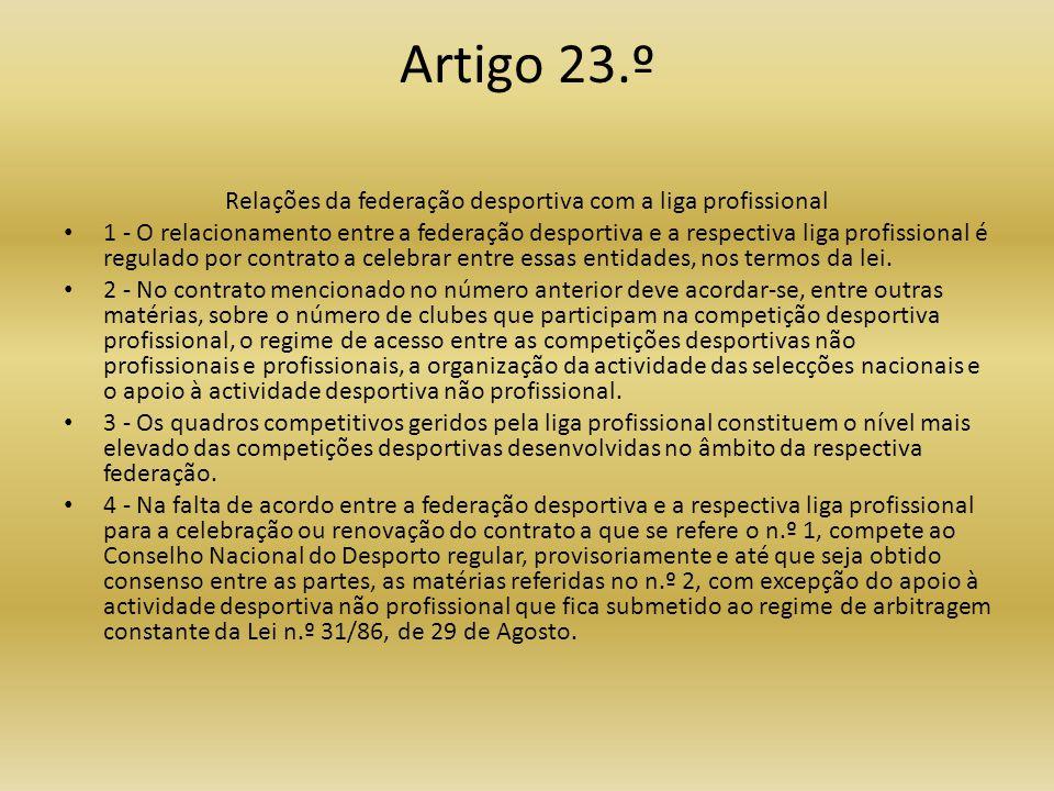 Artigo 23.º Relações da federação desportiva com a liga profissional • 1 - O relacionamento entre a federação desportiva e a respectiva liga profissional é regulado por contrato a celebrar entre essas entidades, nos termos da lei.