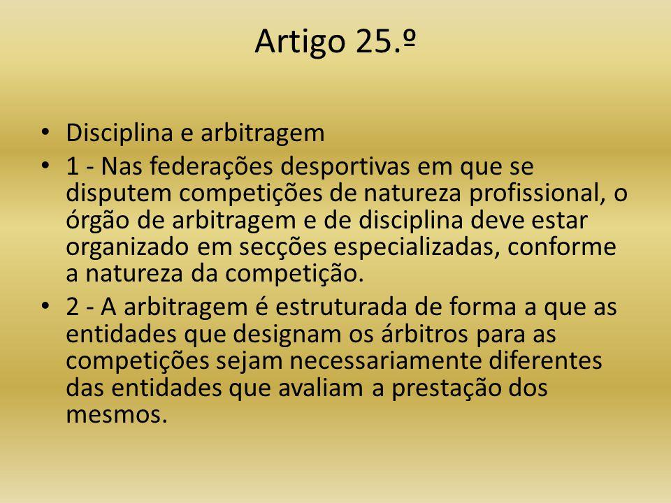 Artigo 25.º • Disciplina e arbitragem • 1 - Nas federações desportivas em que se disputem competições de natureza profissional, o órgão de arbitragem e de disciplina deve estar organizado em secções especializadas, conforme a natureza da competição.