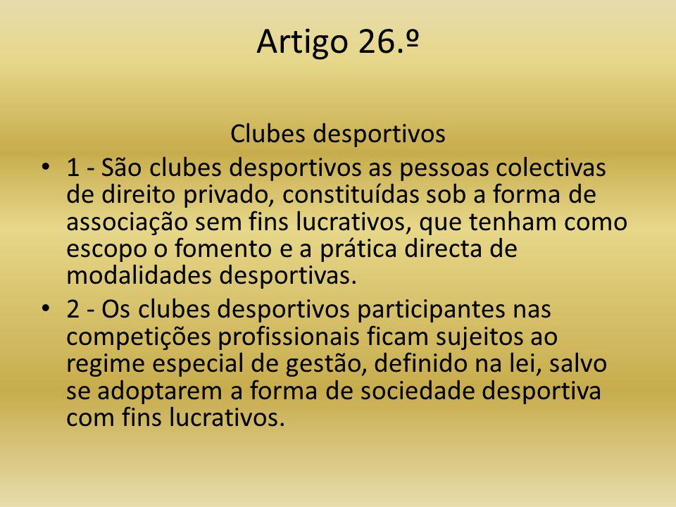 Artigo 26.º Clubes desportivos • 1 - São clubes desportivos as pessoas colectivas de direito privado, constituídas sob a forma de associação sem fins lucrativos, que tenham como escopo o fomento e a prática directa de modalidades desportivas.