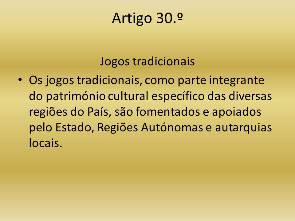 Artigo 30.º Jogos tradicionais • Os jogos tradicionais, como parte integrante do património cultural específico das diversas regiões do País, são fomentados e apoiados pelo Estado, Regiões Autónomas e autarquias locais.
