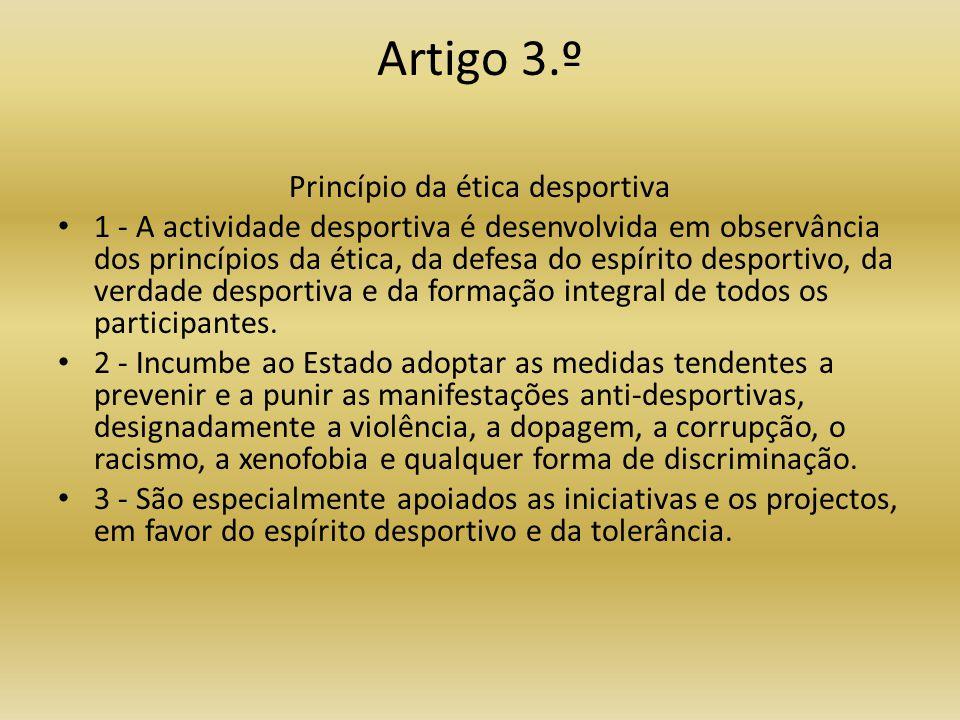 Artigo 3.º Princípio da ética desportiva • 1 - A actividade desportiva é desenvolvida em observância dos princípios da ética, da defesa do espírito desportivo, da verdade desportiva e da formação integral de todos os participantes.