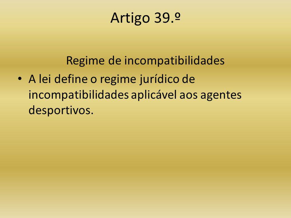 Artigo 39.º Regime de incompatibilidades • A lei define o regime jurídico de incompatibilidades aplicável aos agentes desportivos.