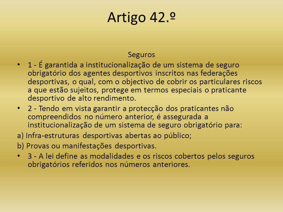 Artigo 42.º Seguros • 1 - É garantida a institucionalização de um sistema de seguro obrigatório dos agentes desportivos inscritos nas federações desportivas, o qual, com o objectivo de cobrir os particulares riscos a que estão sujeitos, protege em termos especiais o praticante desportivo de alto rendimento.