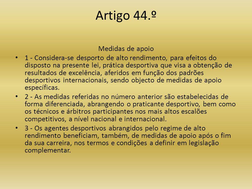 Artigo 44.º Medidas de apoio • 1 - Considera-se desporto de alto rendimento, para efeitos do disposto na presente lei, prática desportiva que visa a obtenção de resultados de excelência, aferidos em função dos padrões desportivos internacionais, sendo objecto de medidas de apoio específicas.