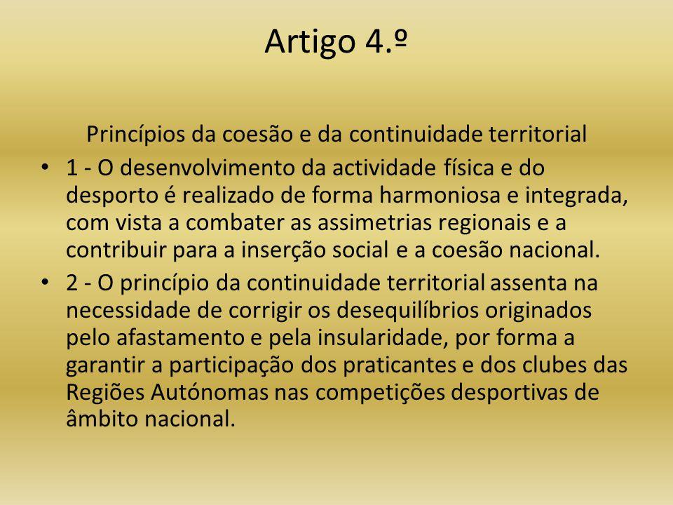 Artigo 4.º Princípios da coesão e da continuidade territorial • 1 - O desenvolvimento da actividade física e do desporto é realizado de forma harmoniosa e integrada, com vista a combater as assimetrias regionais e a contribuir para a inserção social e a coesão nacional.