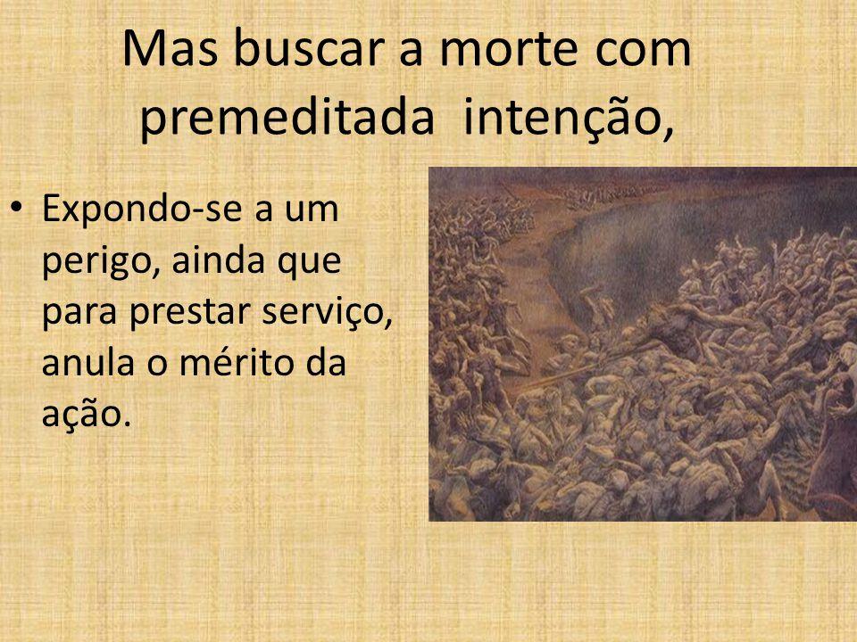 Mas buscar a morte com premeditada intenção, • Expondo-se a um perigo, ainda que para prestar serviço, anula o mérito da ação.