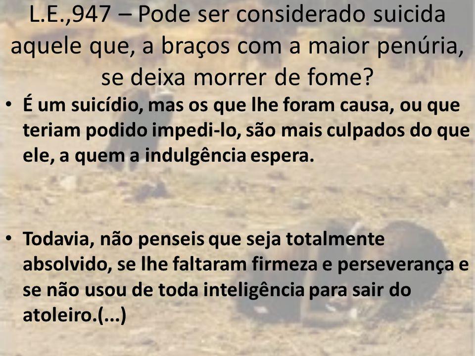 L.E.,947 – Pode ser considerado suicida aquele que, a braços com a maior penúria, se deixa morrer de fome.
