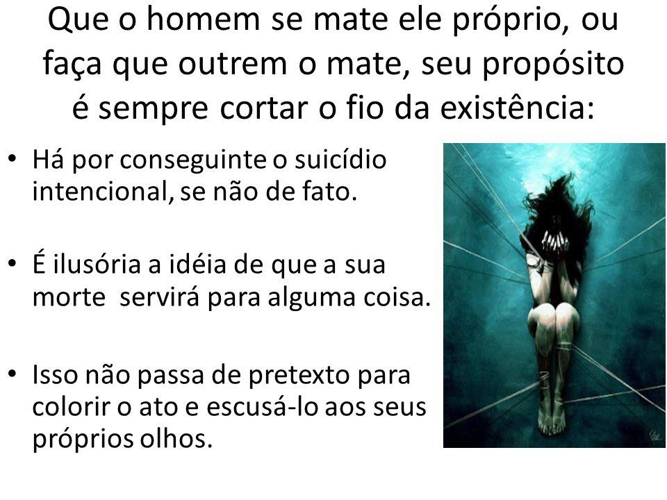 Que o homem se mate ele próprio, ou faça que outrem o mate, seu propósito é sempre cortar o fio da existência: • Há por conseguinte o suicídio intencional, se não de fato.