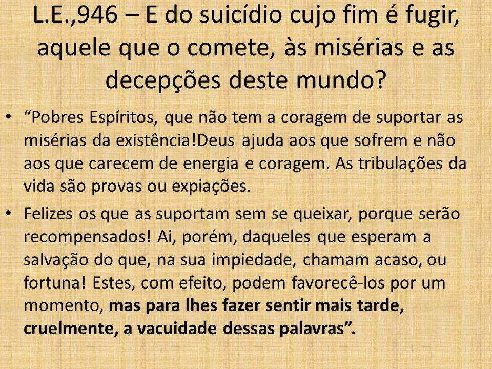 L.E.,946 – E do suicídio cujo fim é fugir, aquele que o comete, às misérias e as decepções deste mundo.