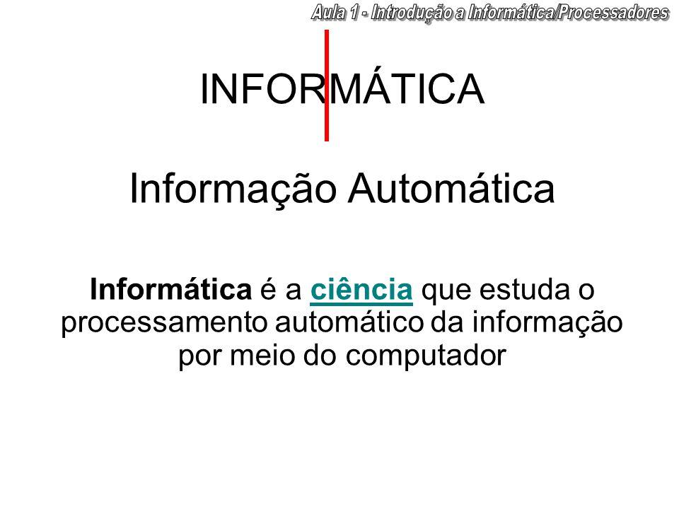 INFORMÁTICA Informação Automática Informática é a ciência que estuda o processamento automático da informação por meio do computador