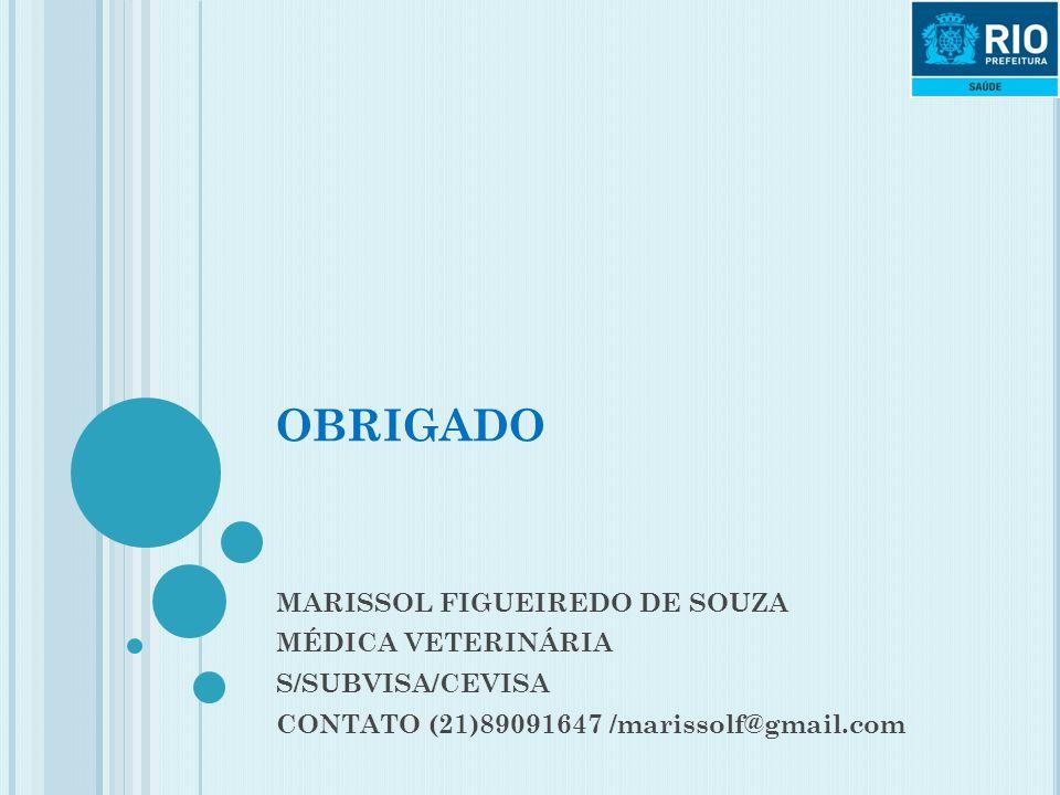 OBRIGADO MARISSOL FIGUEIREDO DE SOUZA MÉDICA VETERINÁRIA S/SUBVISA/CEVISA CONTATO (21)89091647 /marissolf@gmail.com
