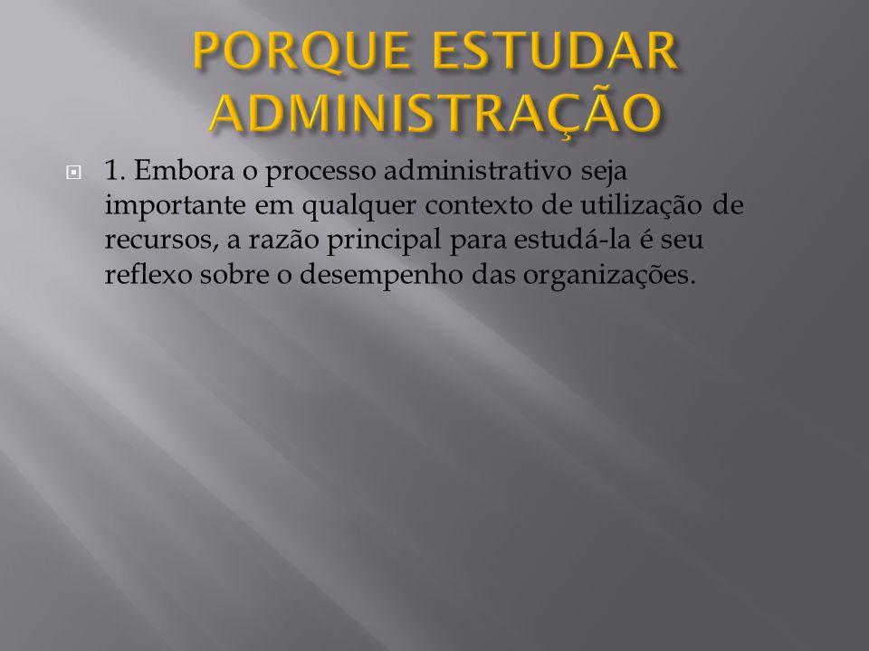  1. Embora o processo administrativo seja importante em qualquer contexto de utilização de recursos, a razão principal para estudá-la é seu reflexo s