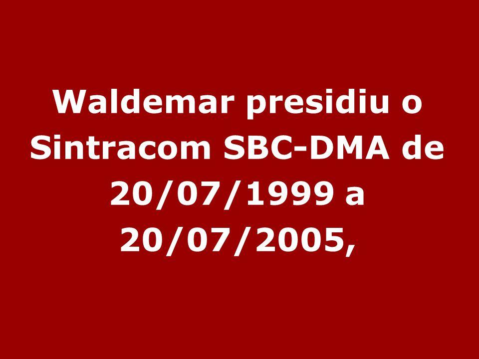 Waldemar presidiu o Sintracom SBC-DMA de 20/07/1999 a 20/07/2005,