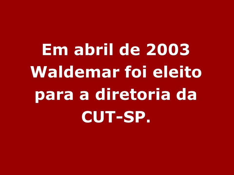 Em abril de 2003 Waldemar foi eleito para a diretoria da CUT-SP.