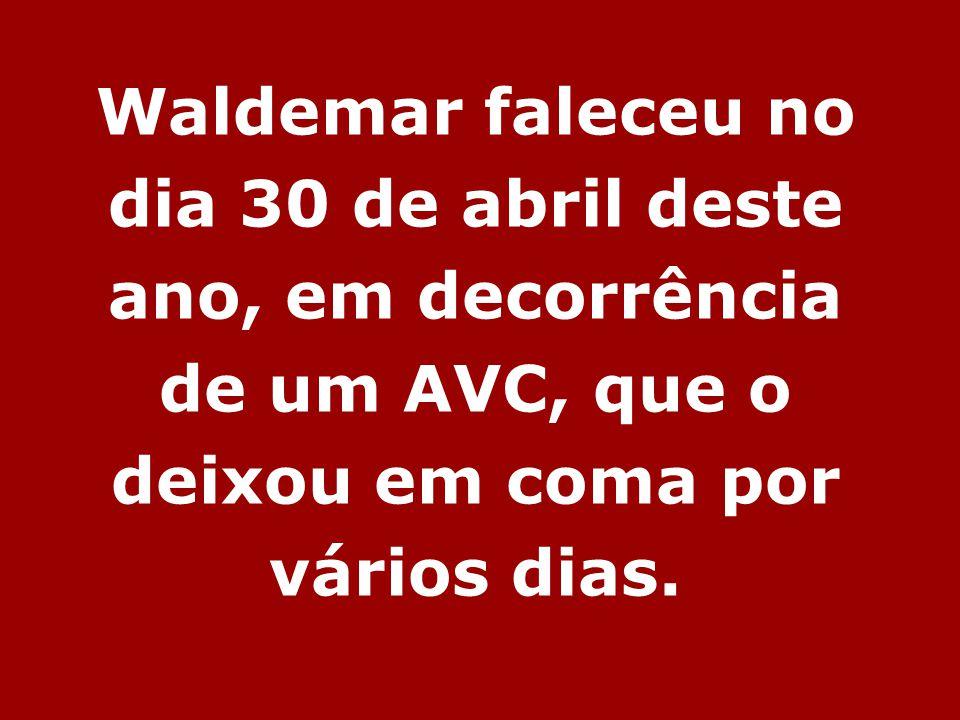 Waldemar faleceu no dia 30 de abril deste ano, em decorrência de um AVC, que o deixou em coma por vários dias.