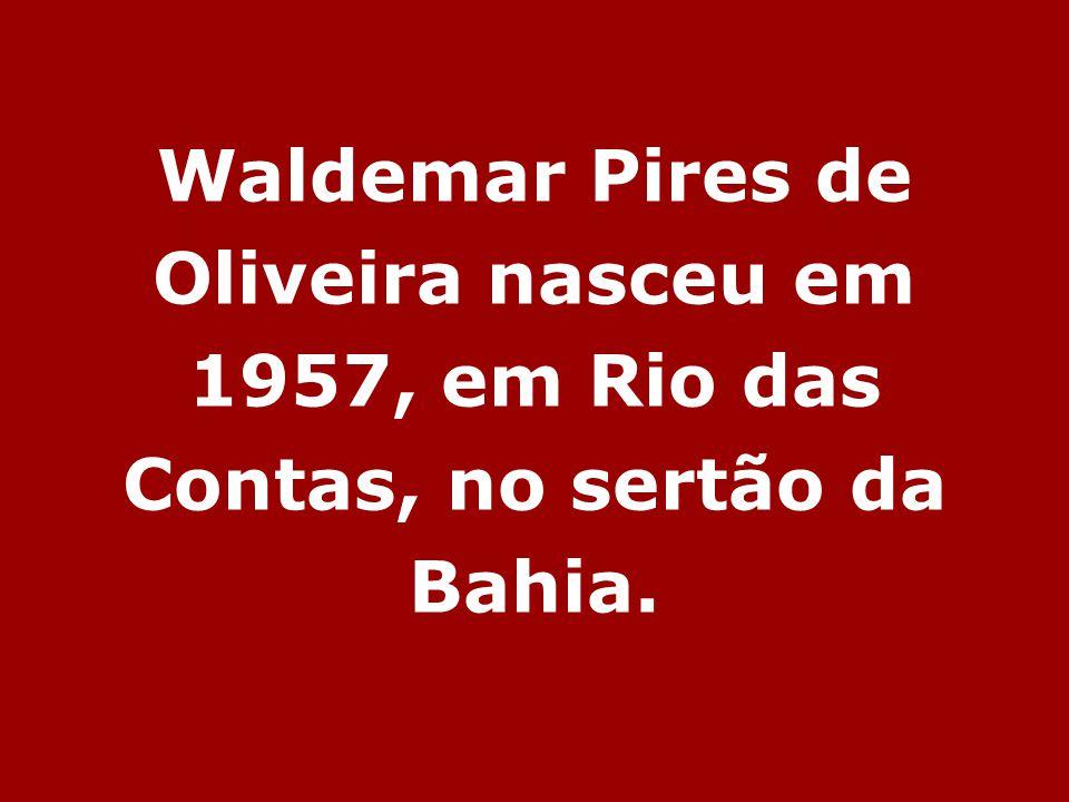 Waldemar Pires de Oliveira nasceu em 1957, em Rio das Contas, no sertão da Bahia.