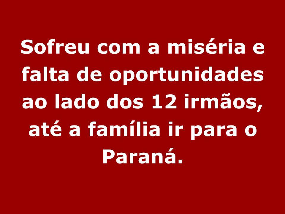 Sofreu com a miséria e falta de oportunidades ao lado dos 12 irmãos, até a família ir para o Paraná.
