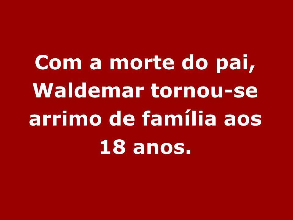 Com a morte do pai, Waldemar tornou-se arrimo de família aos 18 anos.