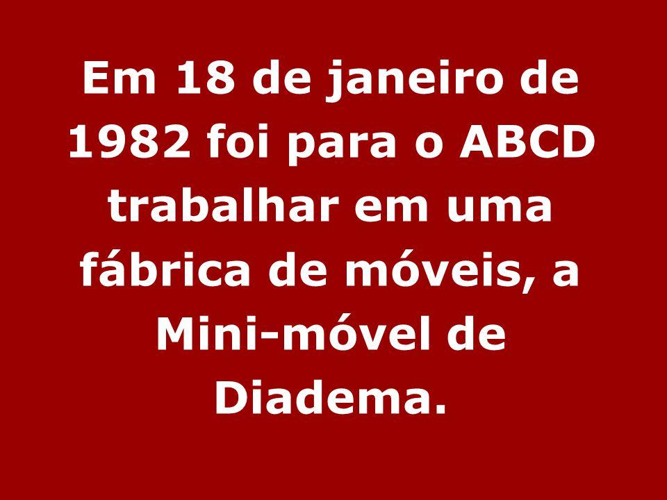 Em 18 de janeiro de 1982 foi para o ABCD trabalhar em uma fábrica de móveis, a Mini-móvel de Diadema.