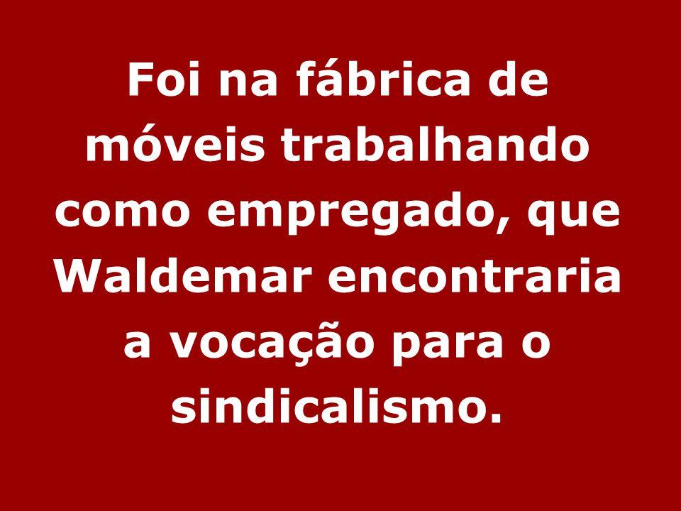 Foi na fábrica de móveis trabalhando como empregado, que Waldemar encontraria a vocação para o sindicalismo.