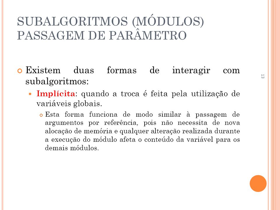 SUBALGORITMOS (MÓDULOS) PASSAGEM DE PARÂMETRO Existem duas formas de interagir com subalgoritmos:  Implícita : quando a troca é feita pela utilização de variáveis globais.